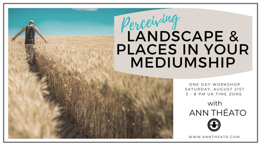 PERCEIVING LANDSCAPE & PLACES IN YOUR MEDIUMSHIP - Saturday August 21st, 3-8pm UK time zone (£50) INTERMEDIATE - ADVANCED